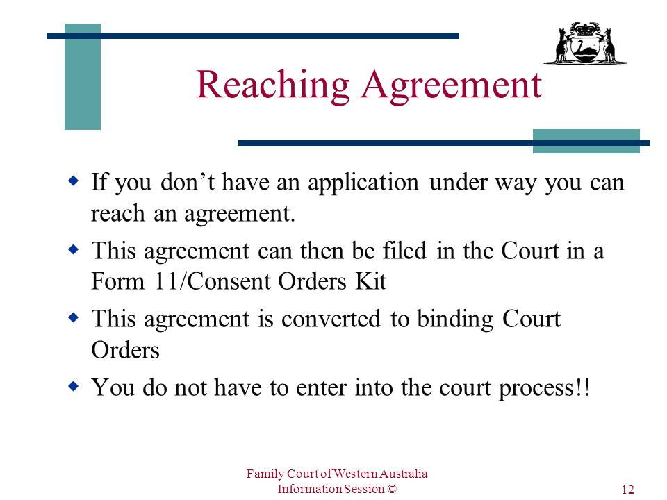 Family Court of Western Australia Information Session © 12 Reaching Agreement  If you don't have an application under way you can reach an agreement.