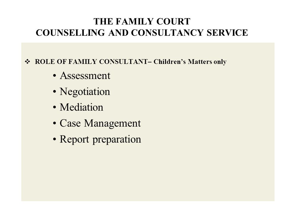 THE FAMILY COURT COUNSELLING AND CONSULTANCY SERVICE  ROLE OF FAMILY CONSULTANT– Children's Matters only Assessment Negotiation Mediation Case Management Report preparation