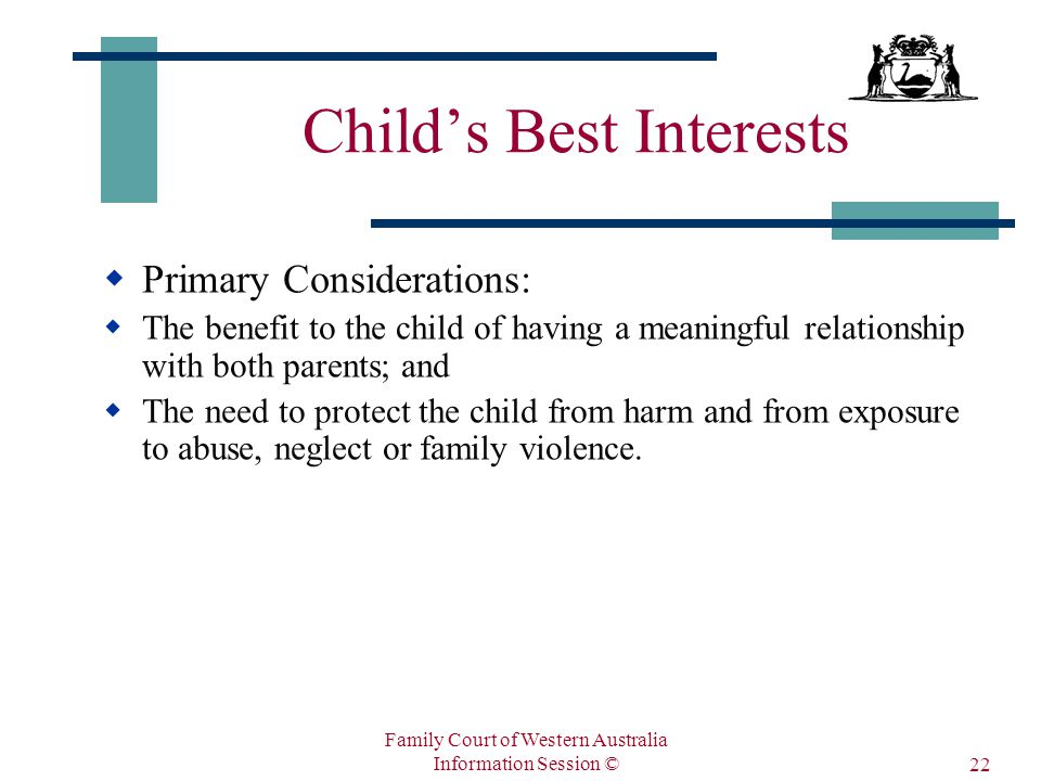 Family Court of Western Australia Information Session © 22 Child's Best Interests  Primary Considerations:  The benefit to the child of having a meaningful relationship with both parents; and  The need to protect the child from harm and from exposure to abuse, neglect or family violence.