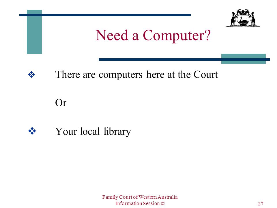 Family Court of Western Australia Information Session © 27 Need a Computer.
