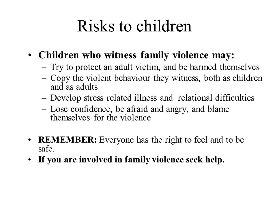 Risks to children Children who witness family violence may: –Try to protect an adult victim, and be harmed themselves –Copy the violent behaviour they witness, both as children and as adults –Develop stress related illness and relational difficulties –Lose confidence, be afraid and angry, and blame themselves for the violence REMEMBER: Everyone has the right to feel and to be safe.
