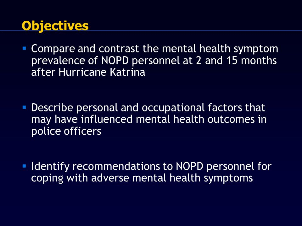 Objectives  Compare and contrast the mental health symptom prevalence of NOPD personnel at 2 and 15 months after Hurricane Katrina  Describe personal and occupational factors that may have influenced mental health outcomes in police officers  Identify recommendations to NOPD personnel for coping with adverse mental health symptoms