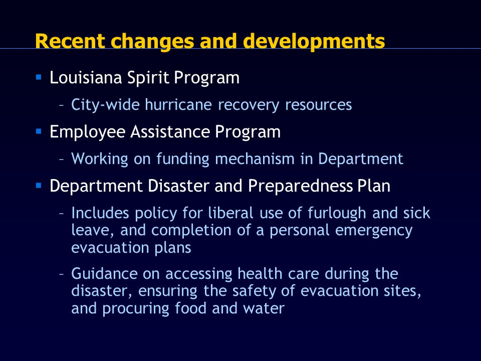 Recent changes and developments  Louisiana Spirit Program –City-wide hurricane recovery resources  Employee Assistance Program –Working on funding mechanism in Department  Department Disaster and Preparedness Plan –Includes policy for liberal use of furlough and sick leave, and completion of a personal emergency evacuation plans –Guidance on accessing health care during the disaster, ensuring the safety of evacuation sites, and procuring food and water
