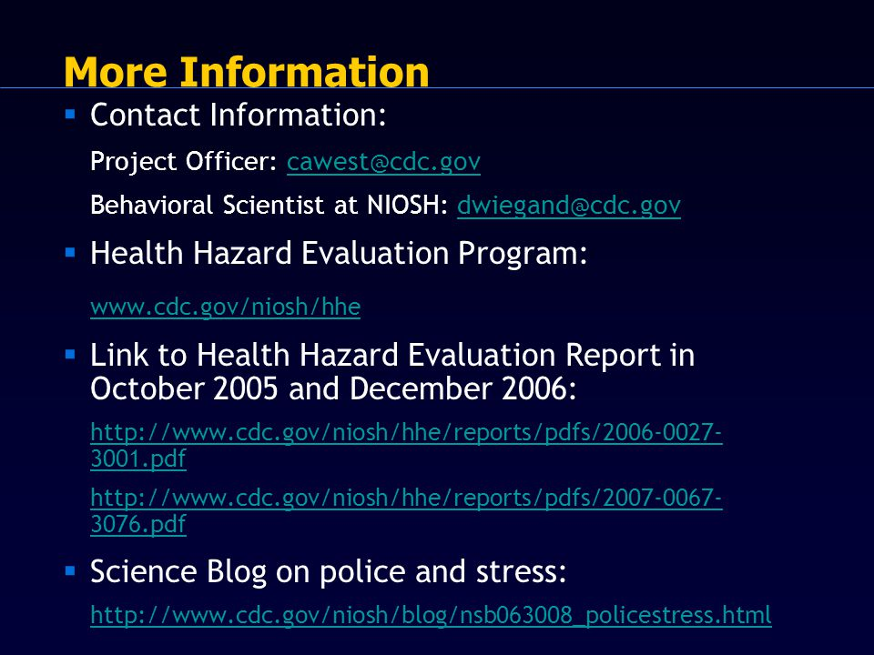 More Information  Contact Information: Project Officer: cawest@cdc.govcawest@cdc.gov Behavioral Scientist at NIOSH: dwiegand@cdc.govdwiegand@cdc.gov  Health Hazard Evaluation Program: www.cdc.gov/niosh/hhe  Link to Health Hazard Evaluation Report in October 2005 and December 2006: http://www.cdc.gov/niosh/hhe/reports/pdfs/2006-0027- 3001.pdf http://www.cdc.gov/niosh/hhe/reports/pdfs/2007-0067- 3076.pdf  Science Blog on police and stress: http://www.cdc.gov/niosh/blog/nsb063008_policestress.html