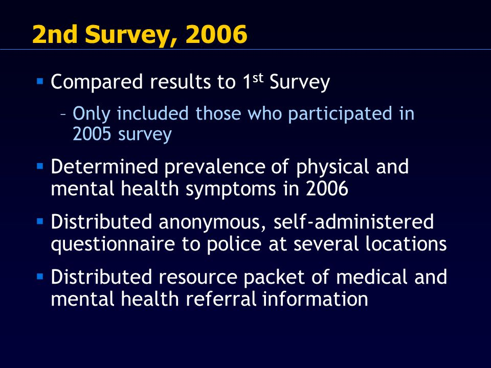 2nd Survey, 2006  Compared results to 1 st Survey –Only included those who participated in 2005 survey  Determined prevalence of physical and mental health symptoms in 2006  Distributed anonymous, self-administered questionnaire to police at several locations  Distributed resource packet of medical and mental health referral information