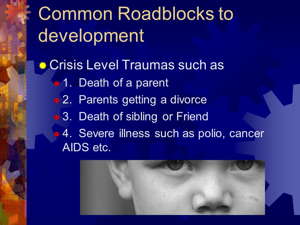 Common Roadblocks to development  Crisis Level Traumas such as  1. Death of a parent  2. Parents getting a divorce  3. Death of sibling or Friend
