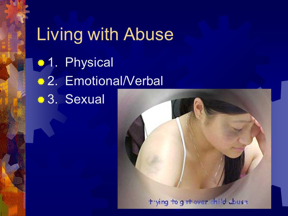 Living with Abuse  1. Physical  2. Emotional/Verbal  3. Sexual