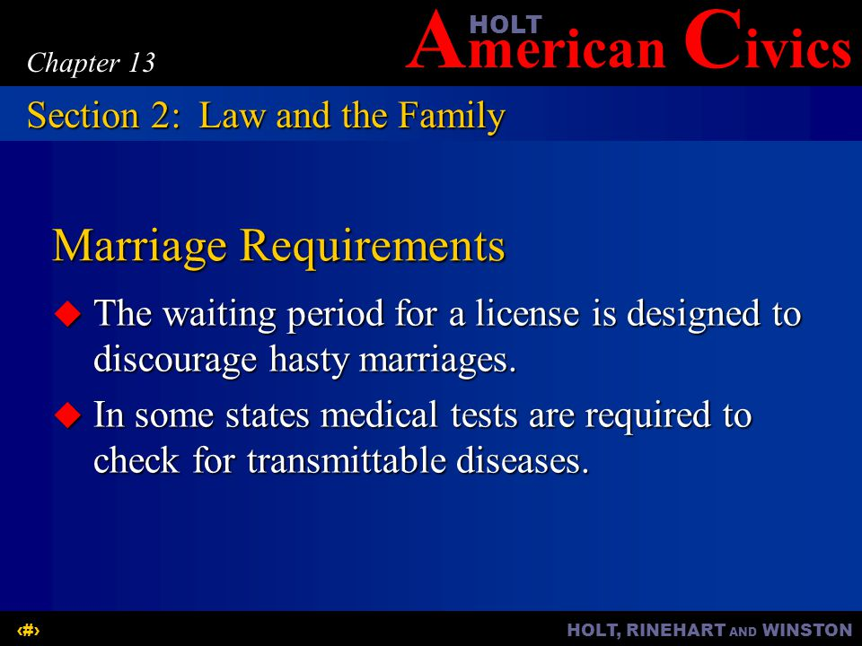 A merican C ivicsHOLT HOLT, RINEHART AND WINSTON8 Chapter 13 Marriage Requirements  The waiting period for a license is designed to discourage hasty