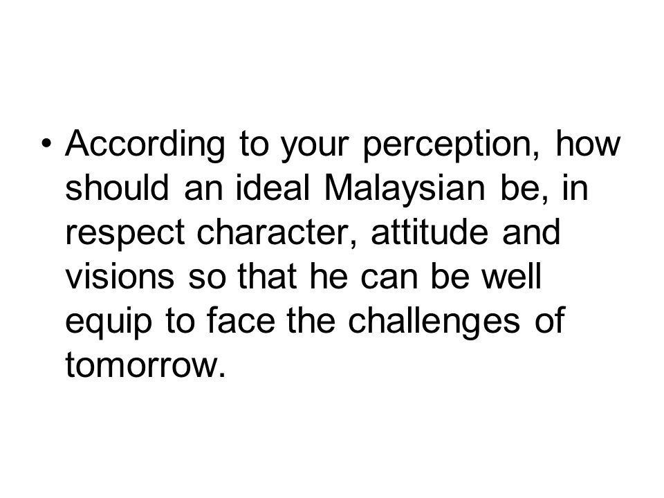 According to your perception, how should an ideal Malaysian be, in respect character, attitude and visions so that he can be well equip to face the ch
