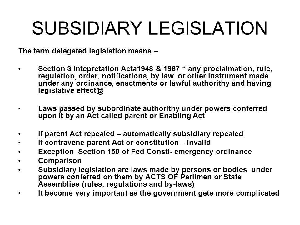 "SUBSIDIARY LEGISLATION The term delegated legislation means – Section 3 Intepretation Acta1948 & 1967 "" any proclaimation, rule, regulation, order, no"