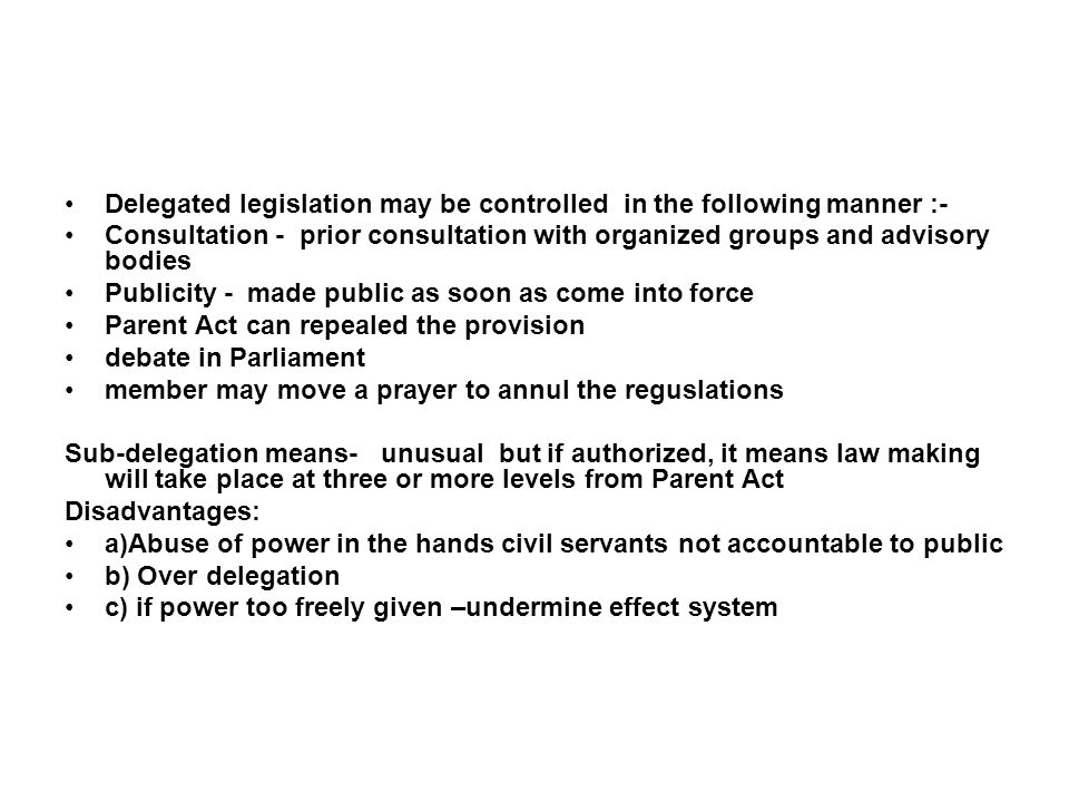Delegated legislation may be controlled in the following manner :- Consultation - prior consultation with organized groups and advisory bodies Publici