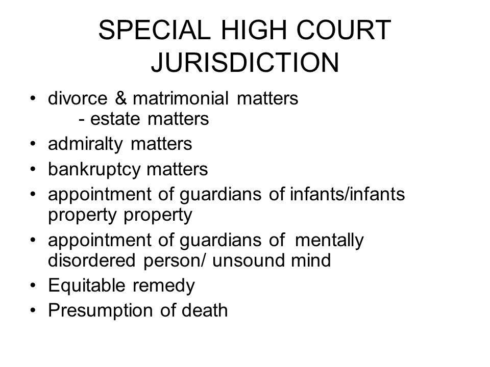 SPECIAL HIGH COURT JURISDICTION divorce & matrimonial matters - estate matters admiralty matters bankruptcy matters appointment of guardians of infant