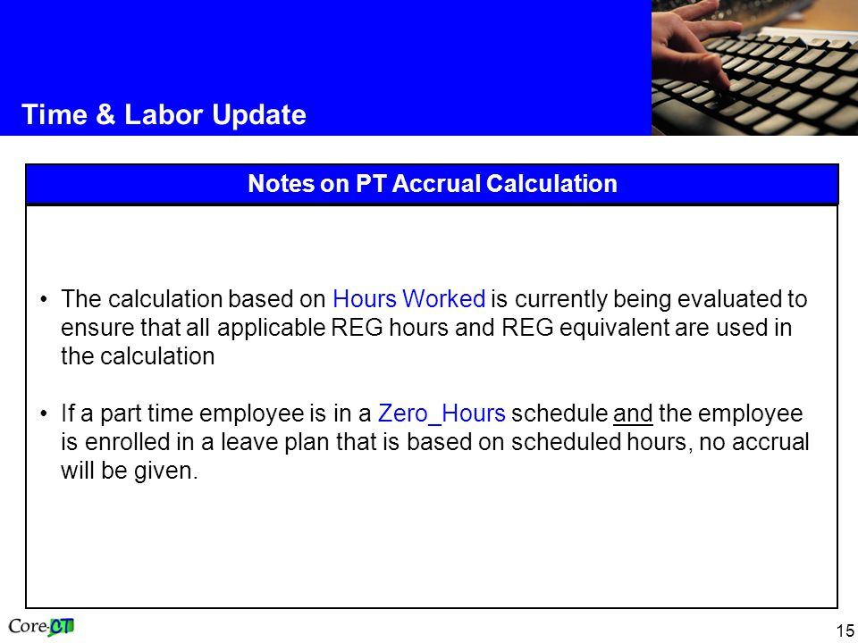 15 Time & Labor Update Notes on PT Accrual Calculation The calculation based on Hours Worked is currently being evaluated to ensure that all applicable REG hours and REG equivalent are used in the calculation If a part time employee is in a Zero_Hours schedule and the employee is enrolled in a leave plan that is based on scheduled hours, no accrual will be given.