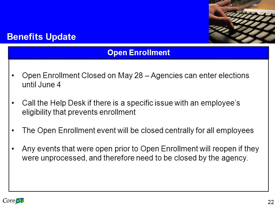 22 Benefits Update Open Enrollment Closed on May 28 – Agencies can enter elections until June 4 Call the Help Desk if there is a specific issue with an employee's eligibility that prevents enrollment The Open Enrollment event will be closed centrally for all employees Any events that were open prior to Open Enrollment will reopen if they were unprocessed, and therefore need to be closed by the agency.