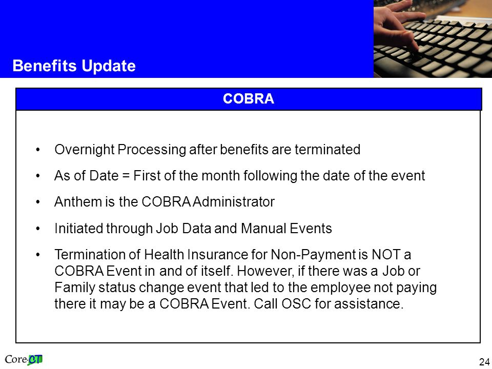 24 Benefits Update COBRA Overnight Processing after benefits are terminated As of Date = First of the month following the date of the event Anthem is the COBRA Administrator Initiated through Job Data and Manual Events Termination of Health Insurance for Non-Payment is NOT a COBRA Event in and of itself.