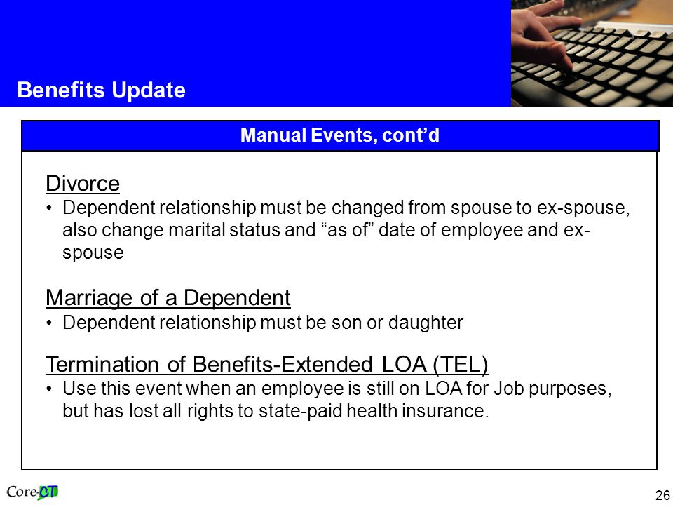 26 Benefits Update Manual Events, cont'd Divorce Dependent relationship must be changed from spouse to ex-spouse, also change marital status and as of date of employee and ex- spouse Marriage of a Dependent Dependent relationship must be son or daughter Termination of Benefits-Extended LOA (TEL) Use this event when an employee is still on LOA for Job purposes, but has lost all rights to state-paid health insurance.
