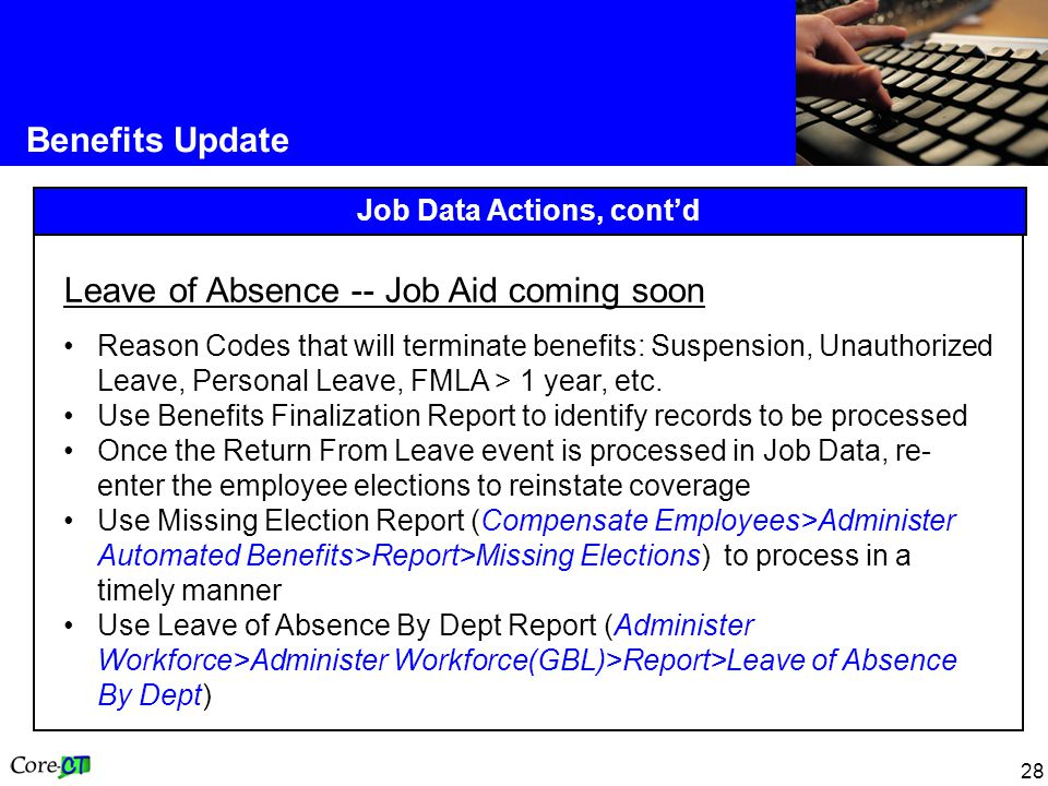 28 Benefits Update Job Data Actions, cont'd Leave of Absence -- Job Aid coming soon Reason Codes that will terminate benefits: Suspension, Unauthorized Leave, Personal Leave, FMLA > 1 year, etc.