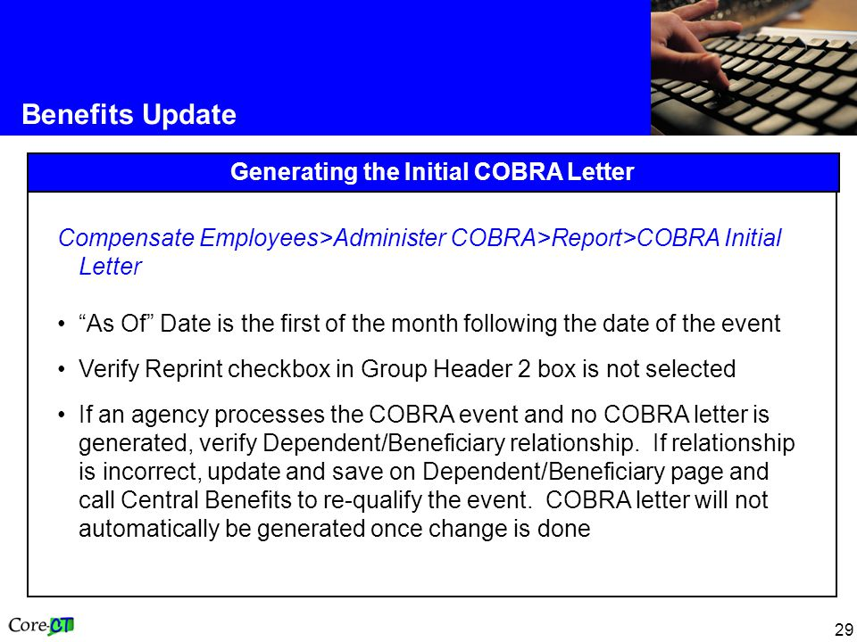 29 Benefits Update Generating the Initial COBRA Letter Compensate Employees>Administer COBRA>Report>COBRA Initial Letter As Of Date is the first of the month following the date of the event Verify Reprint checkbox in Group Header 2 box is not selected If an agency processes the COBRA event and no COBRA letter is generated, verify Dependent/Beneficiary relationship.