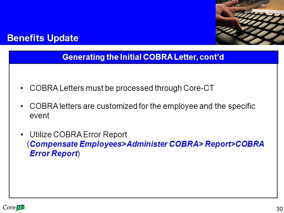 30 Benefits Update Generating the Initial COBRA Letter, cont'd COBRA Letters must be processed through Core-CT COBRA letters are customized for the employee and the specific event Utilize COBRA Error Report (Compensate Employees>Administer COBRA> Report>COBRA Error Report)
