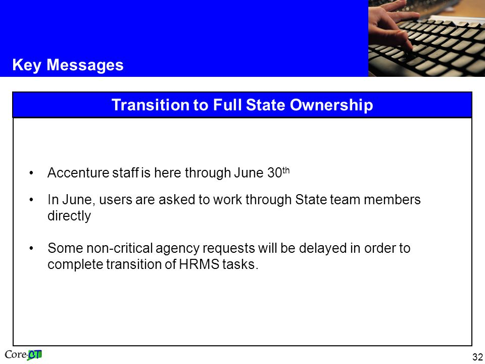 32 Key Messages Transition to Full State Ownership Accenture staff is here through June 30 th In June, users are asked to work through State team members directly Some non-critical agency requests will be delayed in order to complete transition of HRMS tasks.
