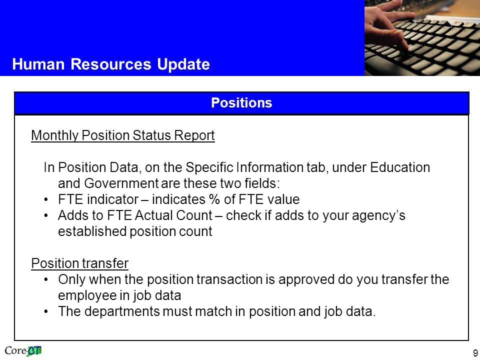 9 Human Resources Update Positions Monthly Position Status Report In Position Data, on the Specific Information tab, under Education and Government are these two fields: FTE indicator – indicates % of FTE value Adds to FTE Actual Count – check if adds to your agency's established position count Position transfer Only when the position transaction is approved do you transfer the employee in job data The departments must match in position and job data.