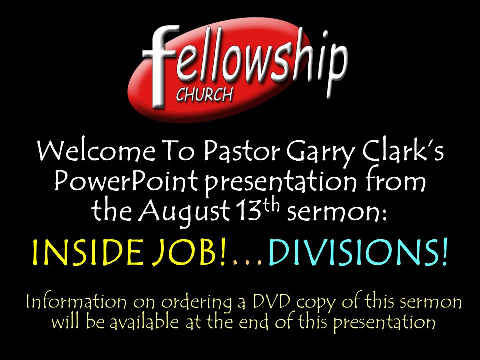 Welcome To Pastor Garry Clark's PowerPoint presentation from the August 13 th sermon: INSIDE JOB!…DIVISIONS.