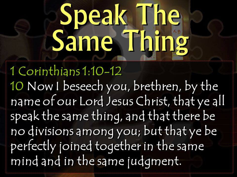 Speak The Same Thing 1 Corinthians 1:10-12 10 Now I beseech you, brethren, by the name of our Lord Jesus Christ, that ye all speak the same thing, and that there be no divisions among you; but that ye be perfectly joined together in the same mind and in the same judgment.