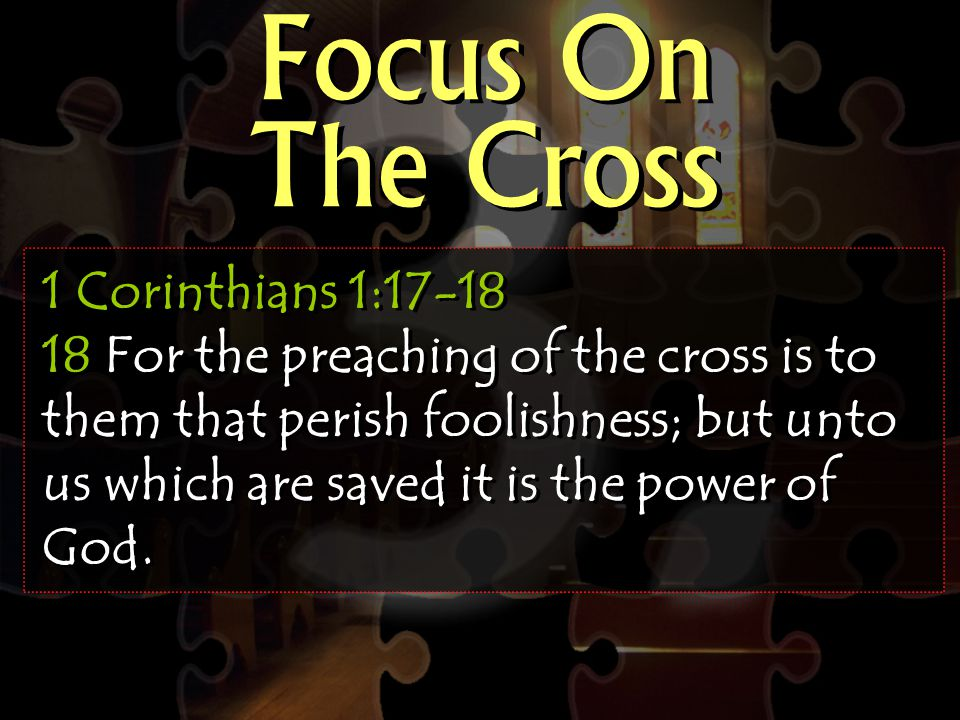 Focus On The Cross 1 Corinthians 1:17-18 18 For the preaching of the cross is to them that perish foolishness; but unto us which are saved it is the power of God.