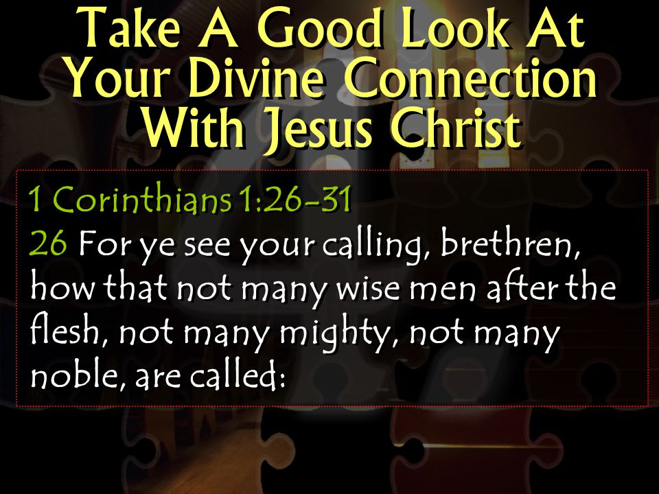 Take A Good Look At Your Divine Connection With Jesus Christ 1 Corinthians 1:26-31 26 For ye see your calling, brethren, how that not many wise men after the flesh, not many mighty, not many noble, are called: