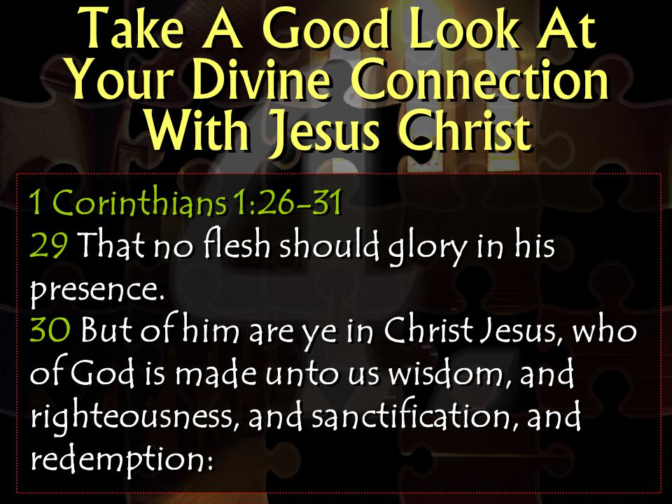 Take A Good Look At Your Divine Connection With Jesus Christ 1 Corinthians 1:26-31 29 That no flesh should glory in his presence.