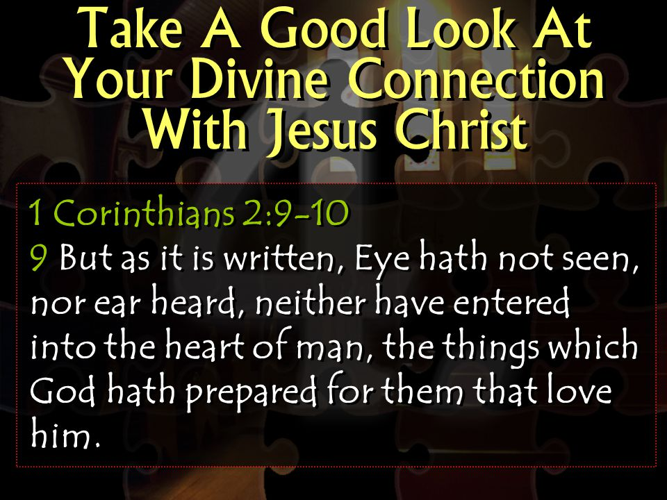 Take A Good Look At Your Divine Connection With Jesus Christ 1 Corinthians 2:9-10 9 But as it is written, Eye hath not seen, nor ear heard, neither have entered into the heart of man, the things which God hath prepared for them that love him.
