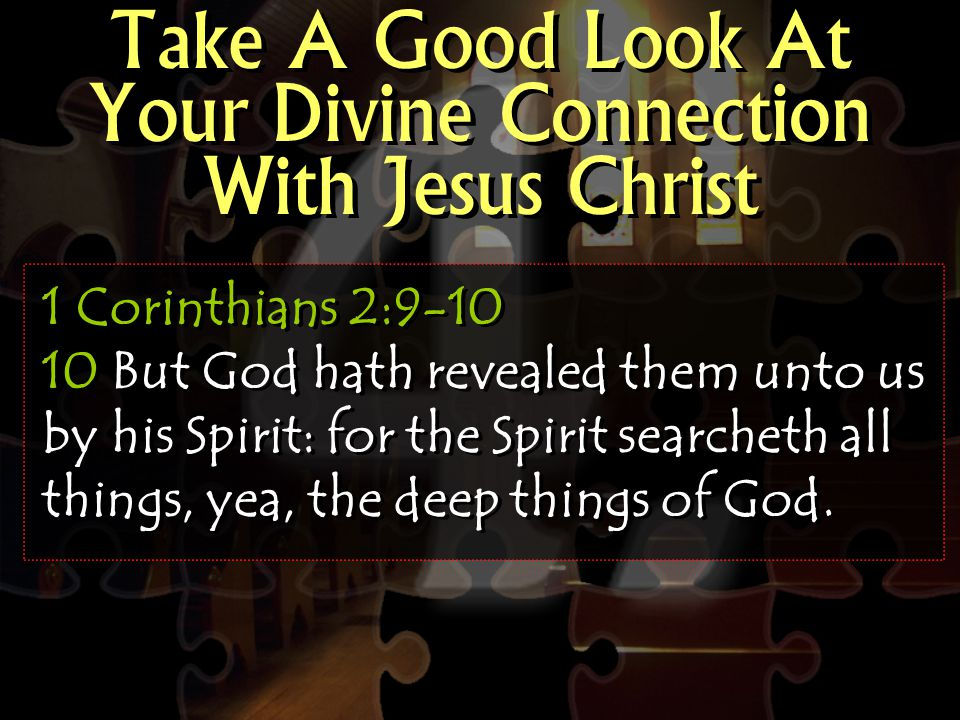 Take A Good Look At Your Divine Connection With Jesus Christ 1 Corinthians 2:9-10 10 But God hath revealed them unto us by his Spirit: for the Spirit searcheth all things, yea, the deep things of God.