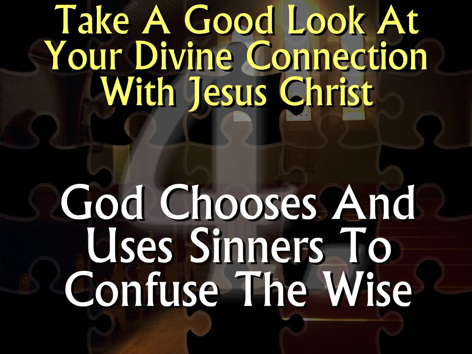 Take A Good Look At Your Divine Connection With Jesus Christ God Chooses And Uses Sinners To Confuse The Wise