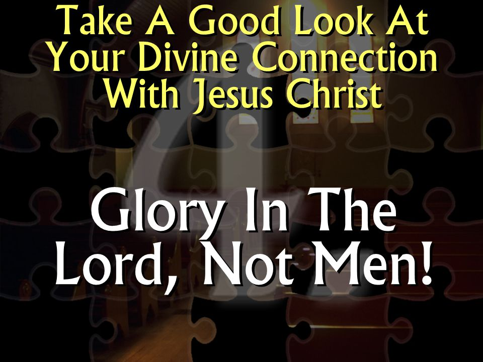 Take A Good Look At Your Divine Connection With Jesus Christ Glory In The Lord, Not Men!