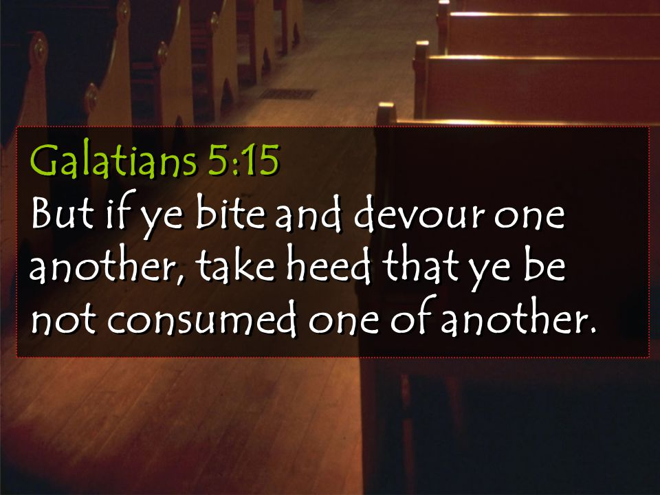 Galatians 5:15 But if ye bite and devour one another, take heed that ye be not consumed one of another.