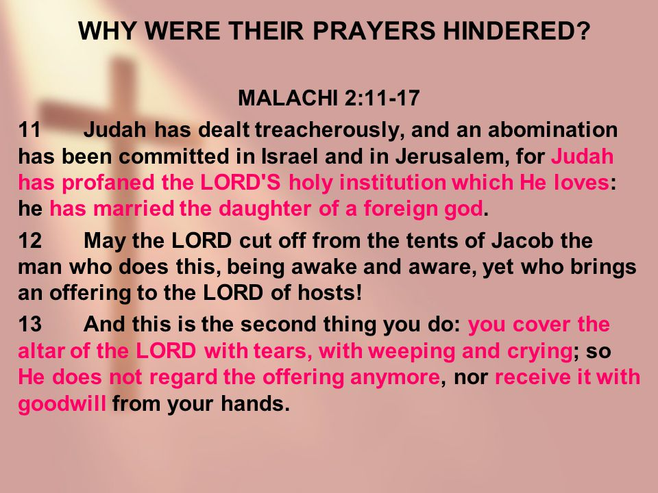 WHY WERE THEIR PRAYERS HINDERED? MALACHI 2:11-17 11Judah has dealt treacherously, and an abomination has been committed in Israel and in Jerusalem, fo