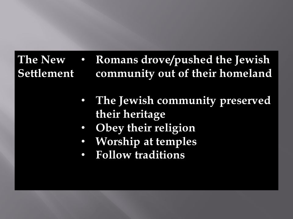 The New Settlement Romans drove/pushed the Jewish community out of their homeland The Jewish community preserved their heritage Obey their religion Worship at temples Follow traditions