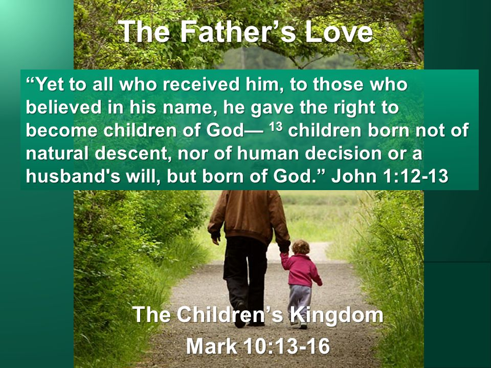 The Father's Love The Children's Kingdom Mark 10:13-16 Yet to all who received him, to those who believed in his name, he gave the right to become children of God— 13 children born not of natural descent, nor of human decision or a husband s will, but born of God. John 1:12-13