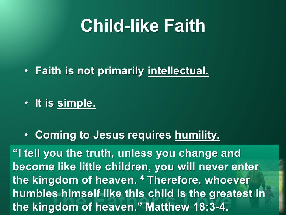 Child-like Faith Faith is not primarily intellectual.Faith is not primarily intellectual.