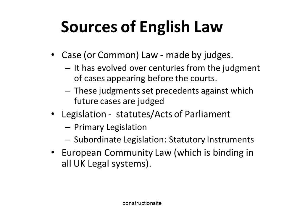 Sources of English Law Legislation - which includes statutes/Acts of Parliament – Primary Legislation – Subordinate Legislation: Statutory Instruments constructionsite