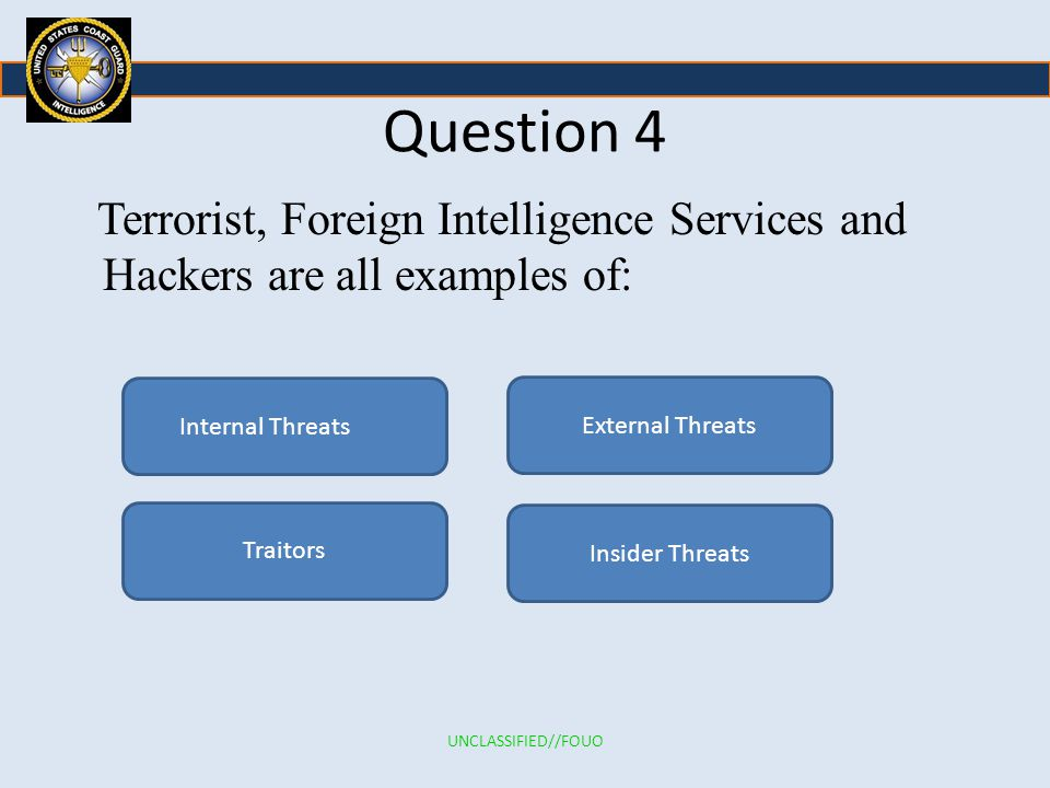 Question 4 Terrorist, Foreign Intelligence Services and Hackers are all examples of: Internal Threats Traitors Insider Threats External Threats UNCLASSIFIED//FOUO
