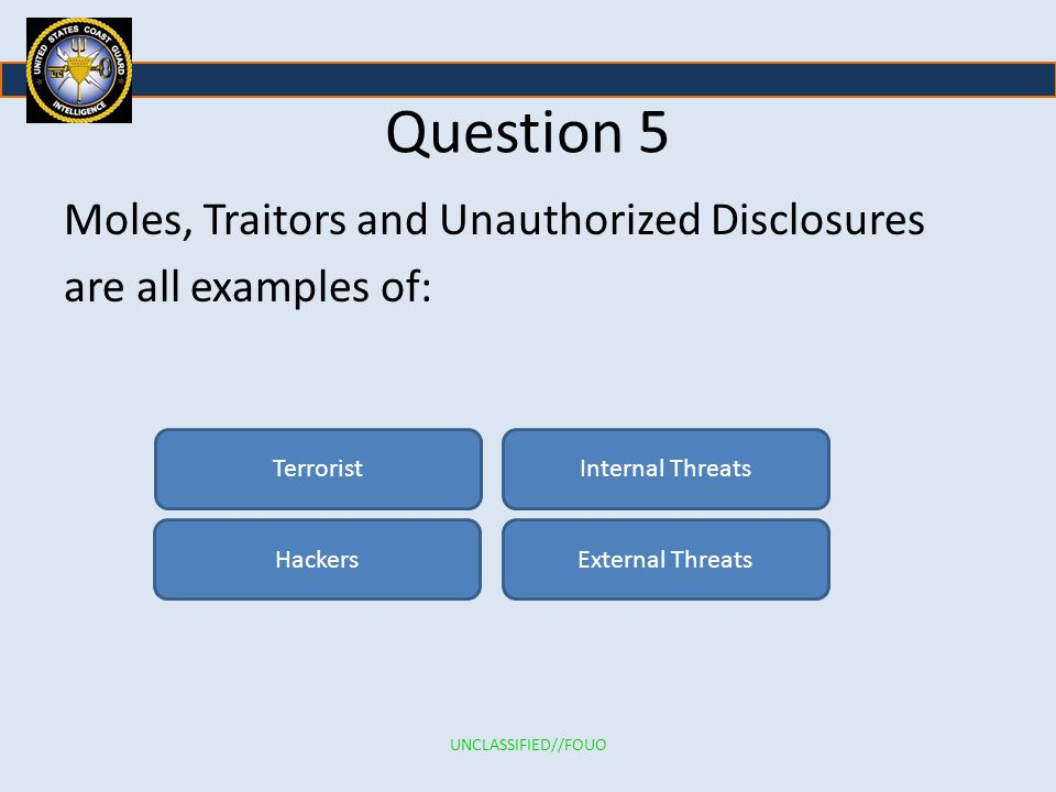 Question 5 Moles, Traitors and Unauthorized Disclosures are all examples of: Terrorist HackersExternal Threats Internal Threats UNCLASSIFIED//FOUO