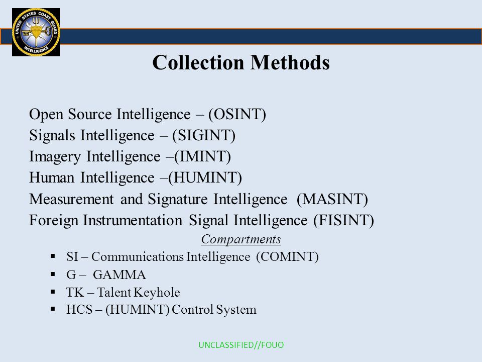 Collection Methods Open Source Intelligence – (OSINT) Signals Intelligence – (SIGINT) Imagery Intelligence –(IMINT) Human Intelligence –(HUMINT) Measurement and Signature Intelligence (MASINT) Foreign Instrumentation Signal Intelligence (FISINT) Compartments  SI – Communications Intelligence (COMINT)  G – GAMMA  TK – Talent Keyhole  HCS – (HUMINT) Control System UNCLASSIFIED//FOUO