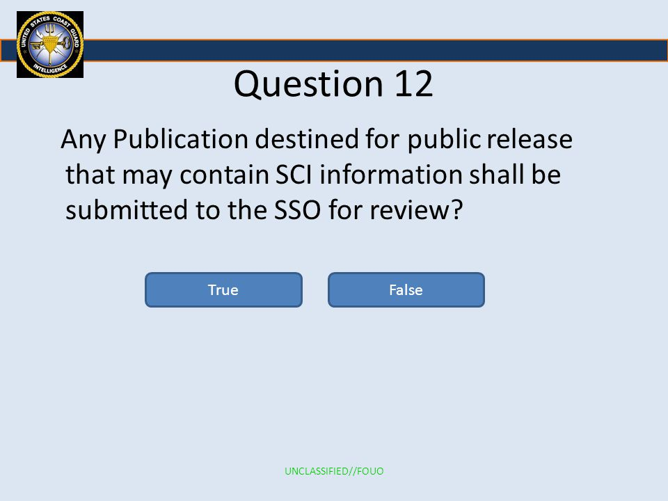 Question 12 Any Publication destined for public release that may contain SCI information shall be submitted to the SSO for review.