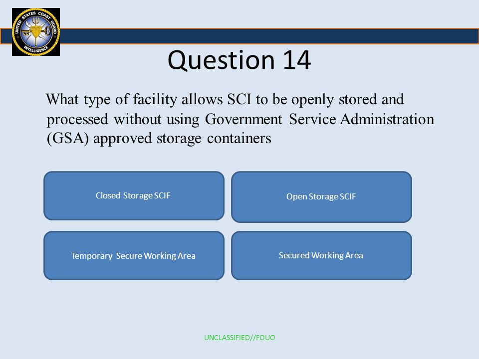 Question 14 What type of facility allows SCI to be openly stored and processed without using Government Service Administration (GSA) approved storage containers Closed Storage SCIF Secured Working AreaTemporary Secure Working Area Open Storage SCIF UNCLASSIFIED//FOUO