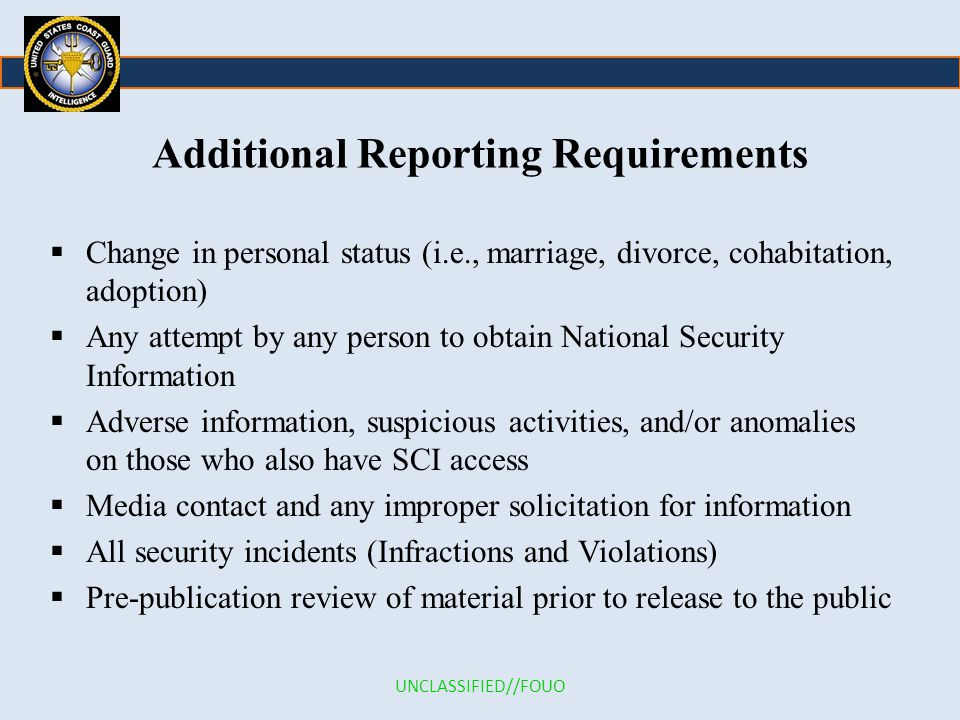 Additional Reporting Requirements  Change in personal status (i.e., marriage, divorce, cohabitation, adoption)  Any attempt by any person to obtain National Security Information  Adverse information, suspicious activities, and/or anomalies on those who also have SCI access  Media contact and any improper solicitation for information  All security incidents (Infractions and Violations)  Pre-publication review of material prior to release to the public UNCLASSIFIED//FOUO