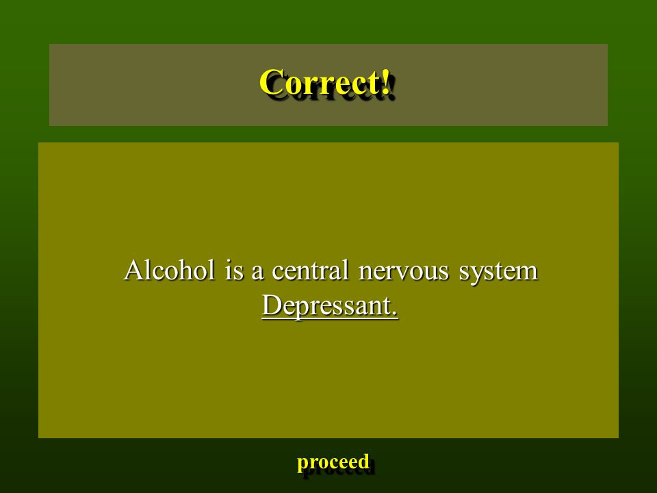 Alcohol is a central nervous system Depressant. Correct!Correct! proceed