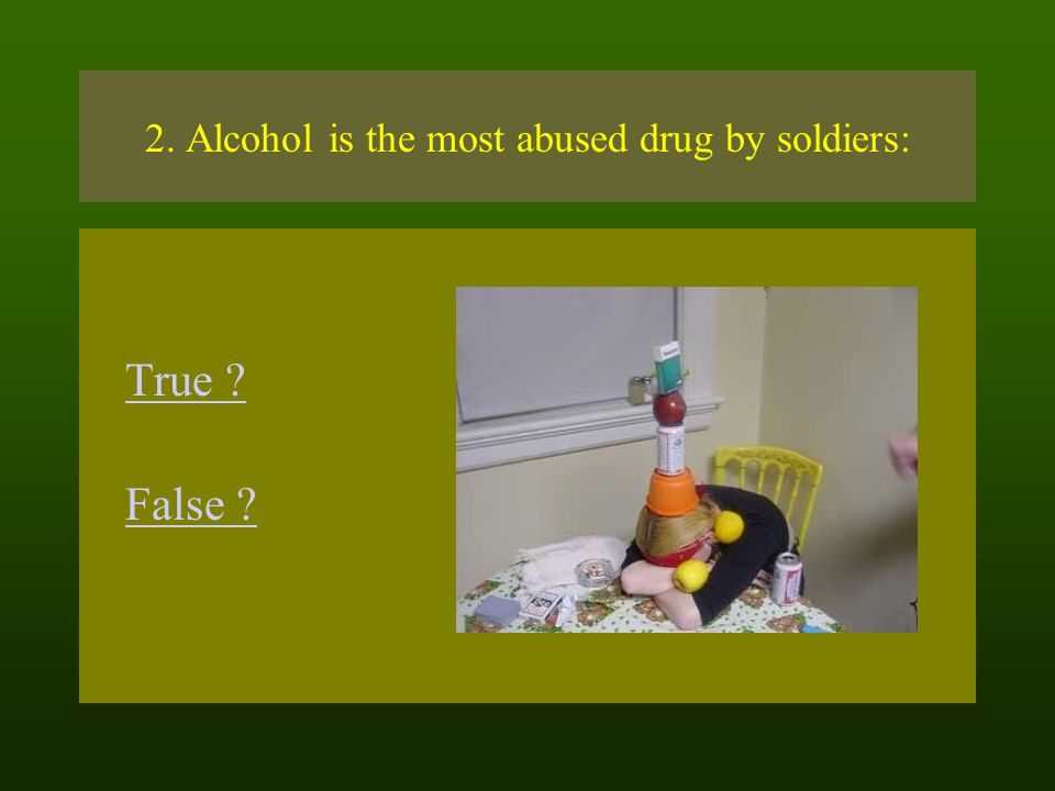2. Alcohol is the most abused drug by soldiers: True ? False ?