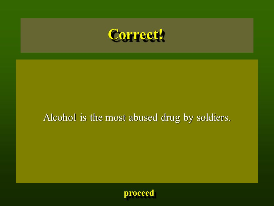 Alcohol is the most abused drug by soldiers. Alcohol is the most abused drug by soldiers.Correct!Correct! proceed