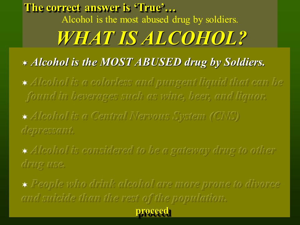 WHAT IS ALCOHOL? Alcohol is the most abused drug by soldiers. WHAT IS ALCOHOL? The correct answer is 'True'… proceed